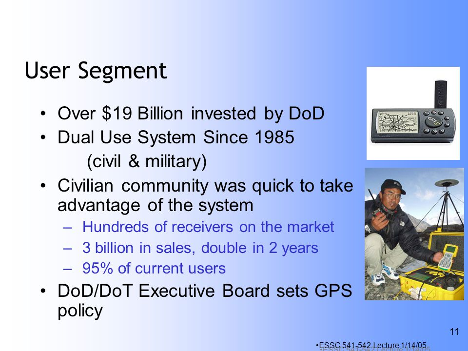 ESSC Lecture 1/14/05 11 User Segment Over $19 Billion invested by DoD Dual Use System Since 1985 (civil & military) Civilian community was quick to take advantage of the system – Hundreds of receivers on the market – 3 billion in sales, double in 2 years – 95% of current users DoD/DoT Executive Board sets GPS policy