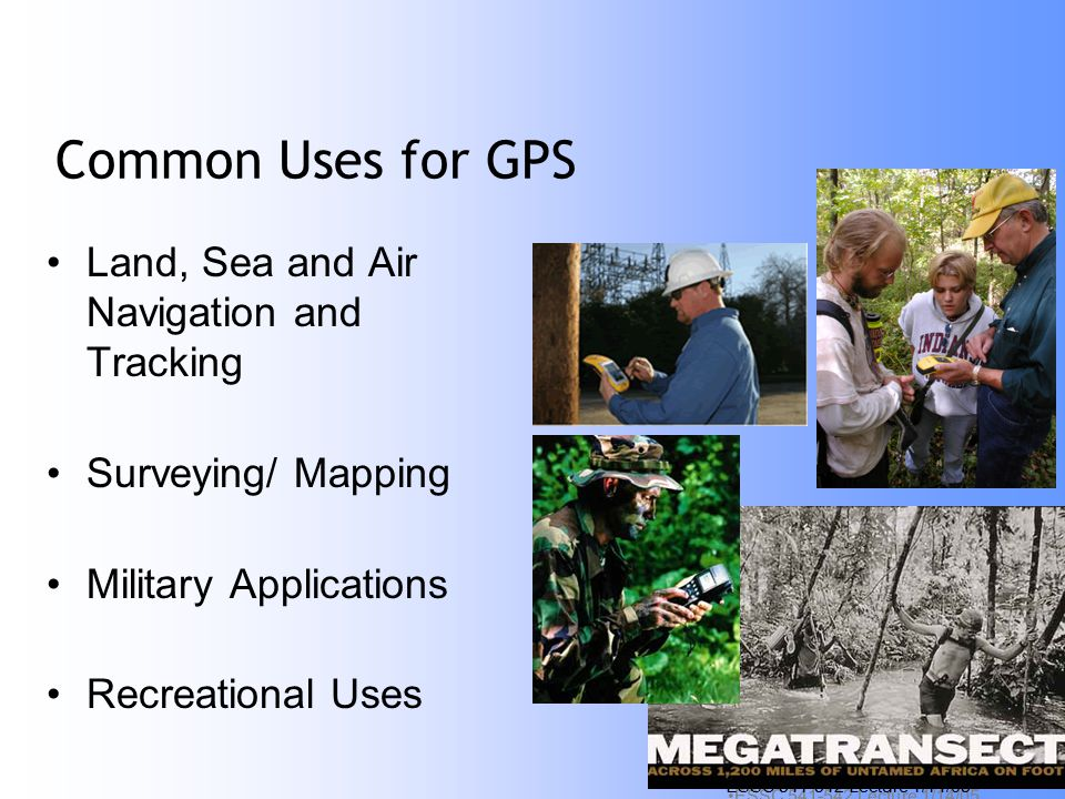 ESSC Lecture 1/14/05 12 Common Uses for GPS Land, Sea and Air Navigation and Tracking Surveying/ Mapping Military Applications Recreational Uses