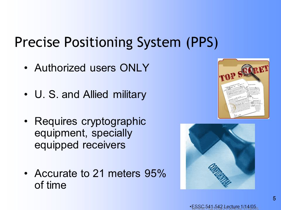 ESSC Lecture 1/14/05 5 Precise Positioning System (PPS) Authorized users ONLY U.