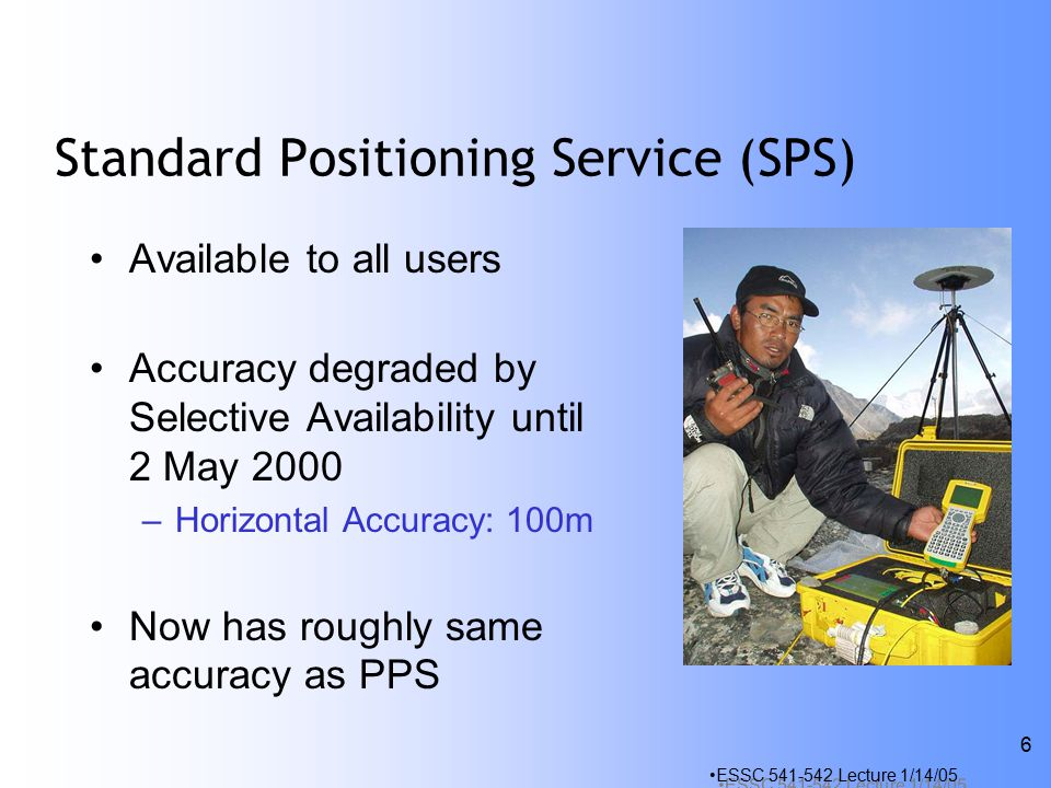 ESSC Lecture 1/14/05 6 Standard Positioning Service (SPS) Available to all users Accuracy degraded by Selective Availability until 2 May 2000 –Horizontal Accuracy: 100m Now has roughly same accuracy as PPS