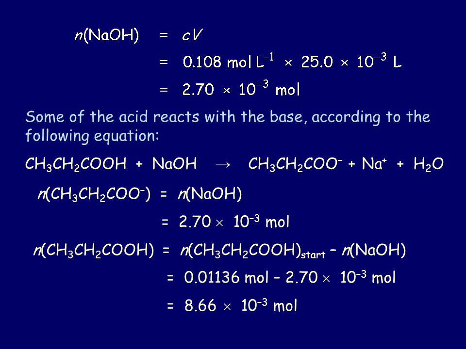 Some of the acid reacts with the base, according to the following equation: CH 3 CH 2 COOH + NaOH → CH 3 CH 2 COO – + Na + + H 2 O n(CH 3 CH 2 COO – ) = n(NaOH) = 2.70  10 –3 mol n(CH 3 CH 2 COOH) = n(CH 3 CH 2 COOH) start – n(NaOH) = mol – 2.70  10 –3 mol = 8.66  10 –3 mol