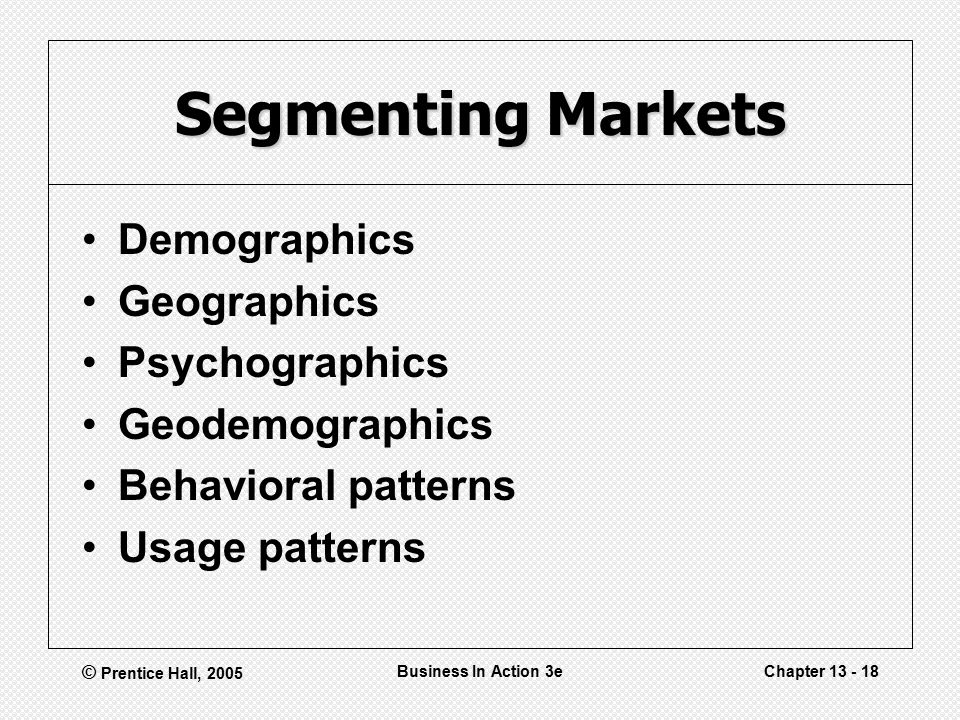 © Prentice Hall, 2005 Business In Action 3eChapter Segmenting Markets Demographics Geographics Psychographics Geodemographics Behavioral patterns Usage patterns