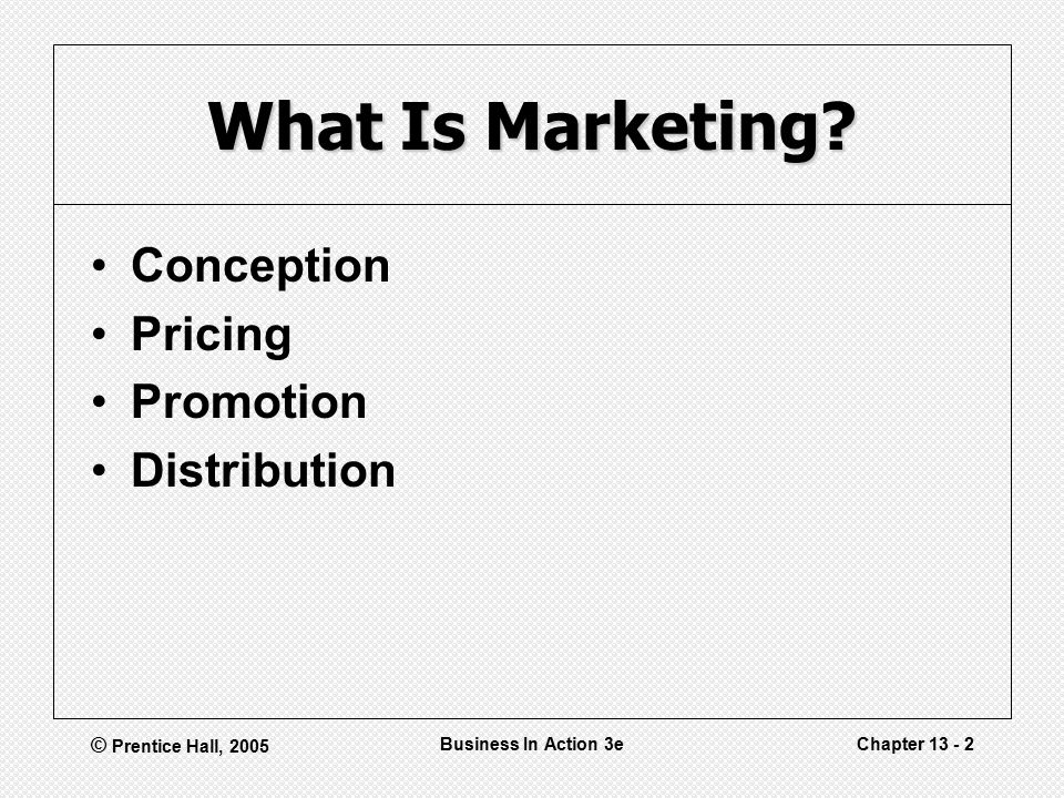 © Prentice Hall, 2005 Business In Action 3eChapter What Is Marketing.