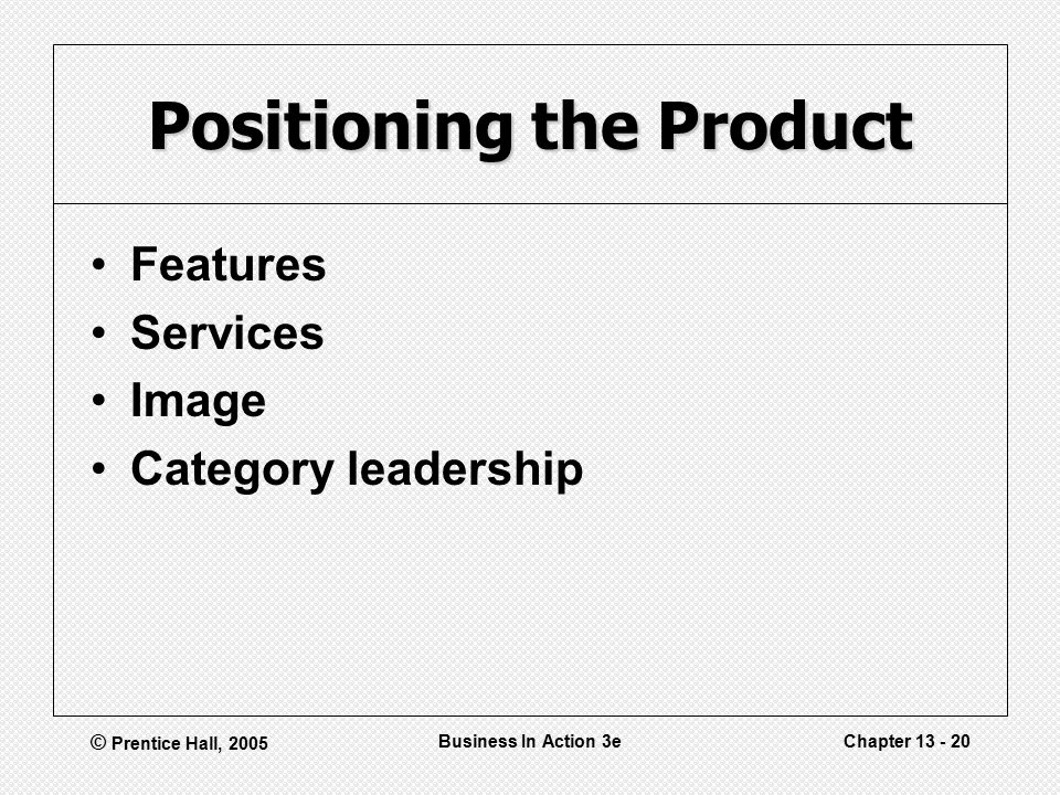 © Prentice Hall, 2005 Business In Action 3eChapter Positioning the Product Features Services Image Category leadership