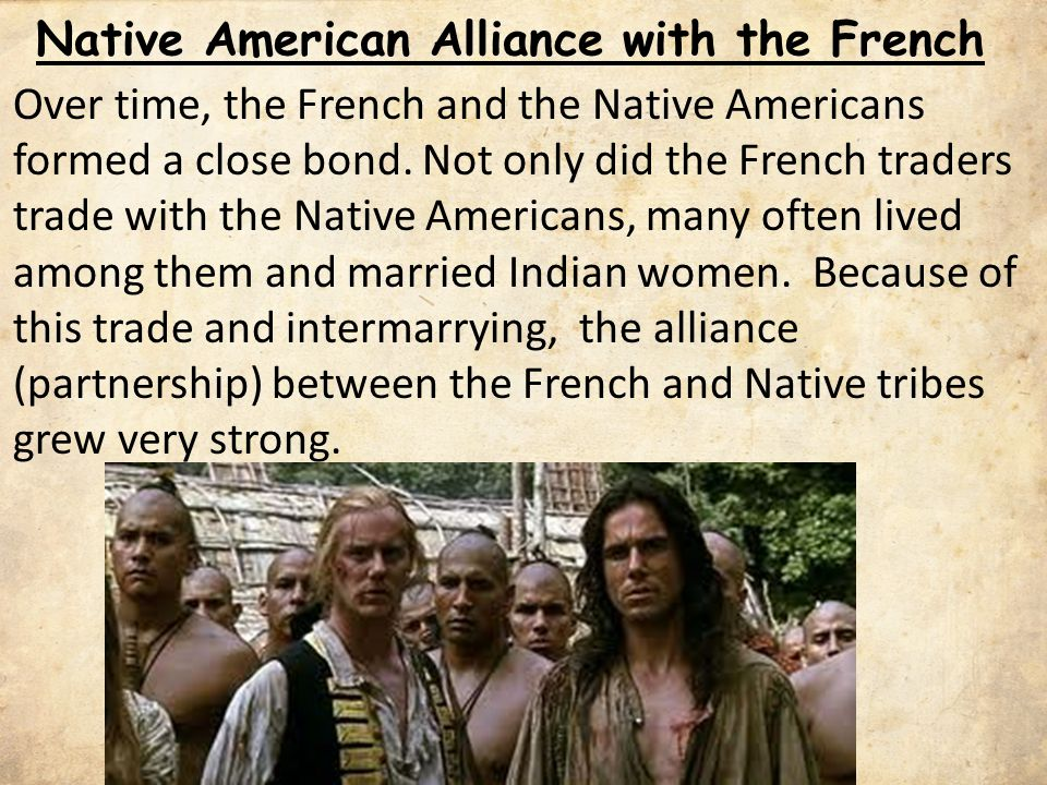 Native American Alliance with the French Over time, the French and the Native Americans formed a close bond.