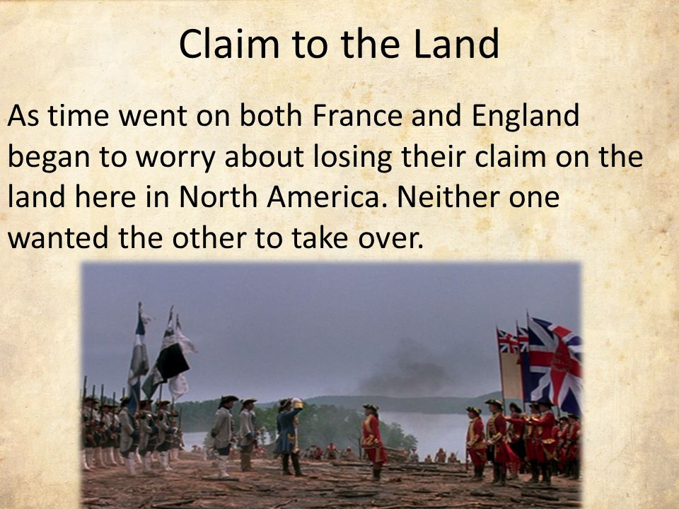 Claim to the Land As time went on both France and England began to worry about losing their claim on the land here in North America.