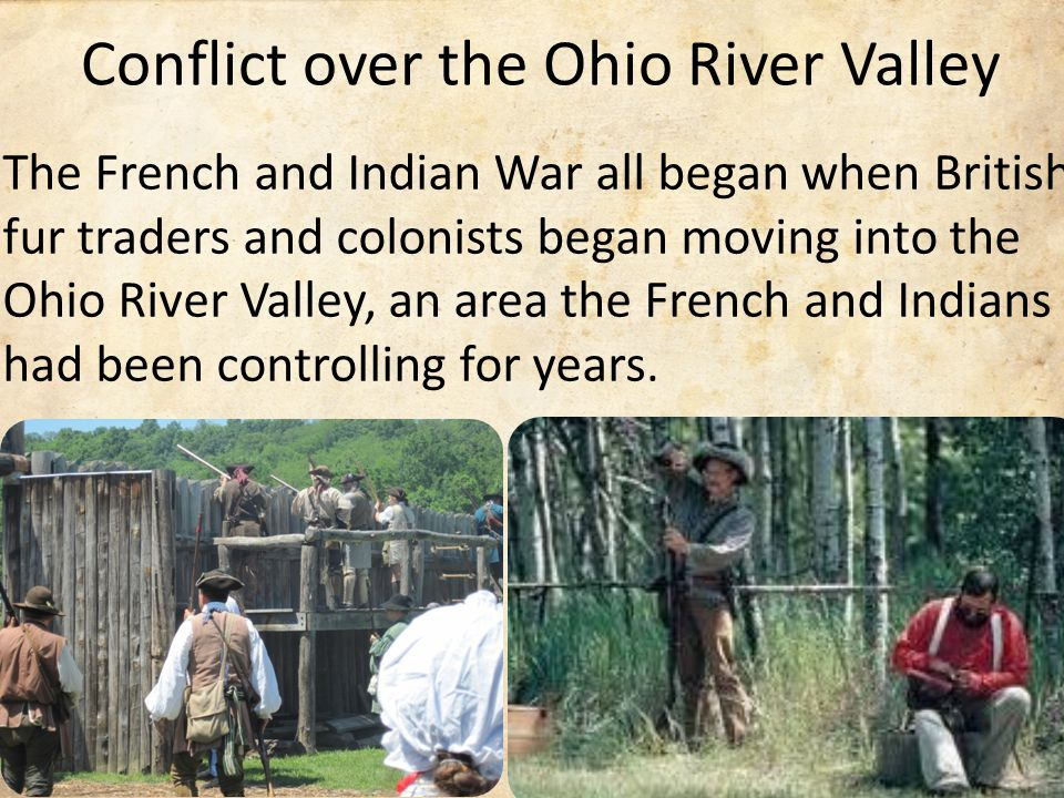 Conflict over the Ohio River Valley The French and Indian War all began when British fur traders and colonists began moving into the Ohio River Valley, an area the French and Indians had been controlling for years.
