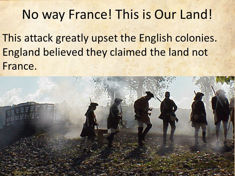 No way France. This is Our Land. This attack greatly upset the English colonies.