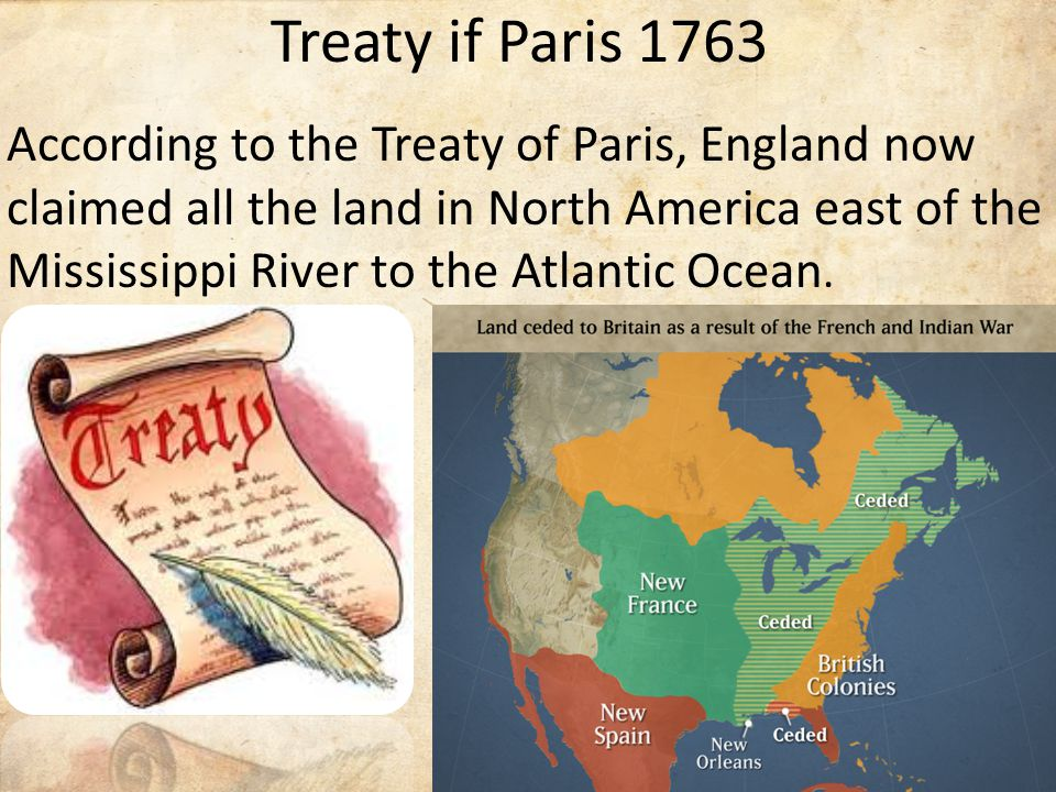 Treaty if Paris 1763 According to the Treaty of Paris, England now claimed all the land in North America east of the Mississippi River to the Atlantic Ocean.