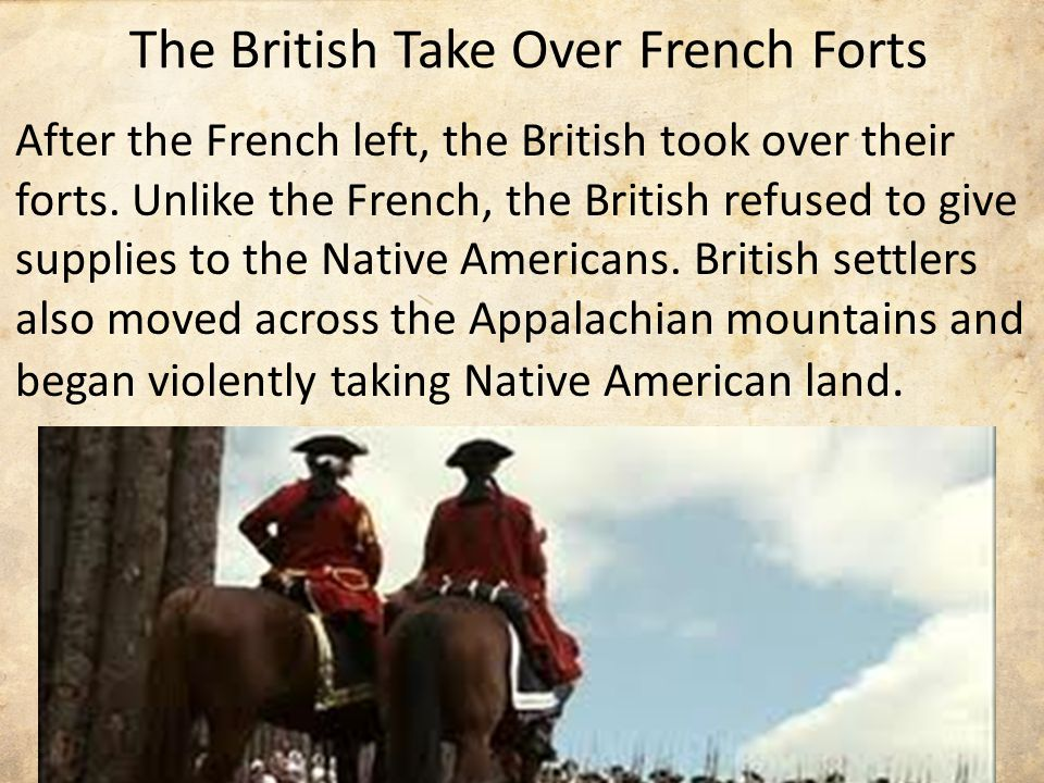 The British Take Over French Forts After the French left, the British took over their forts.