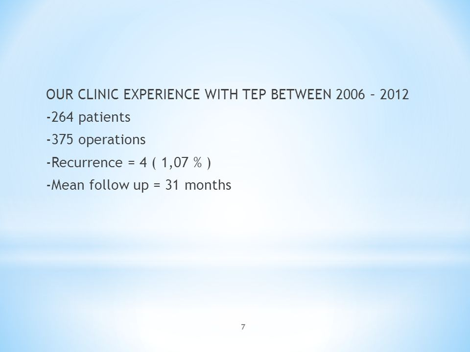 OUR CLINIC EXPERIENCE WITH TEP BETWEEN 2006 – patients -375 operations -Recurrence = 4 ( 1,07 % ) -Mean follow up = 31 months 7