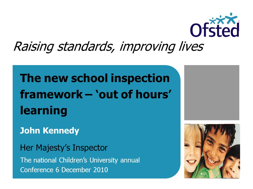 Raising standards, improving lives The new school inspection framework – 'out of hours' learning John Kennedy Her Majesty's Inspector The national Children's University annual Conference 6 December 2010