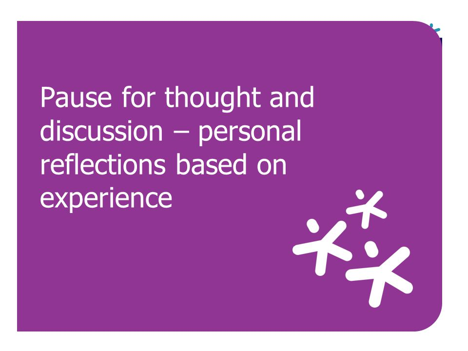 Pause for thought and discussion – personal reflections based on experience
