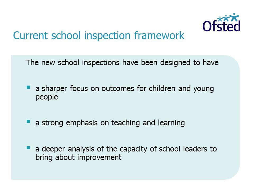 Current school inspection framework The new school inspections have been designed to have  a sharper focus on outcomes for children and young people  a strong emphasis on teaching and learning  a deeper analysis of the capacity of school leaders to bring about improvement