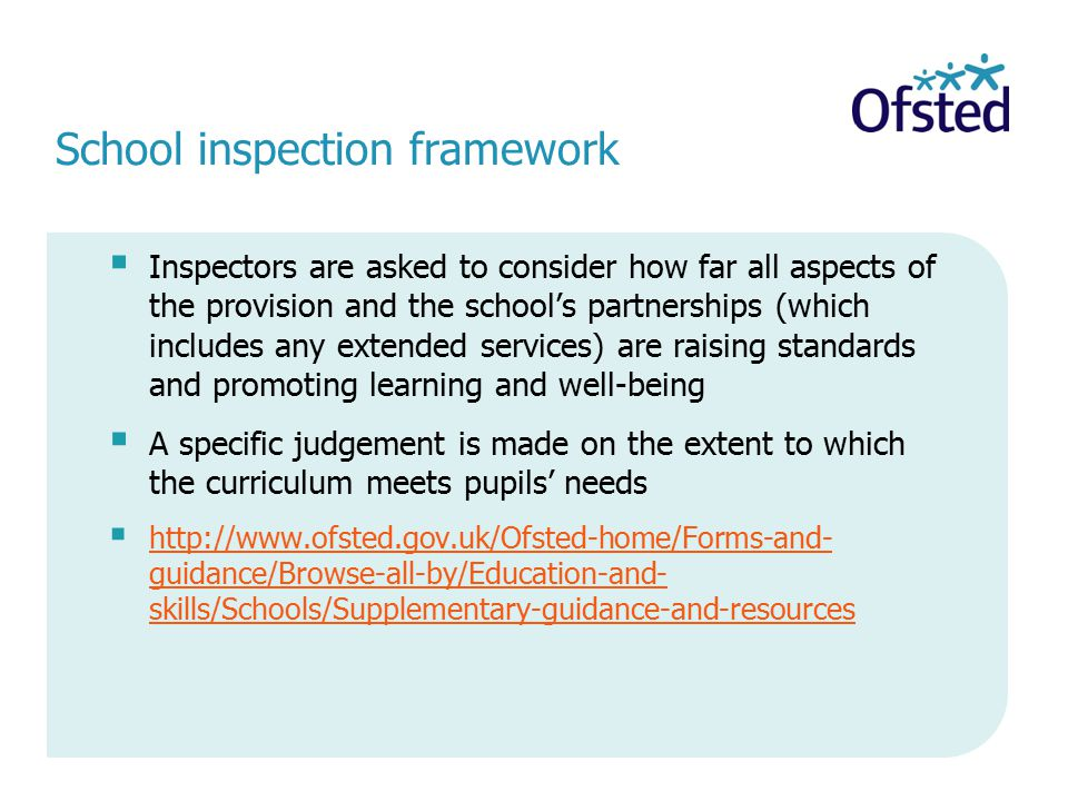 School inspection framework  Inspectors are asked to consider how far all aspects of the provision and the school's partnerships (which includes any extended services) are raising standards and promoting learning and well-being  A specific judgement is made on the extent to which the curriculum meets pupils' needs    guidance/Browse-all-by/Education-and- skills/Schools/Supplementary-guidance-and-resources   guidance/Browse-all-by/Education-and- skills/Schools/Supplementary-guidance-and-resources