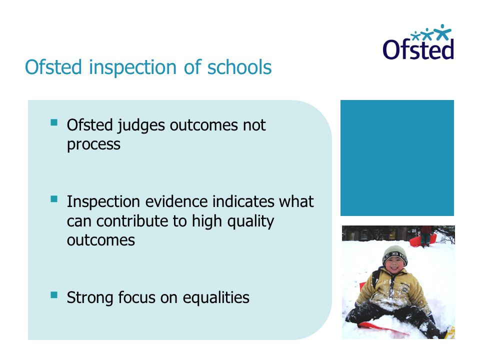  Ofsted judges outcomes not process  Inspection evidence indicates what can contribute to high quality outcomes  Strong focus on equalities Ofsted inspection of schools