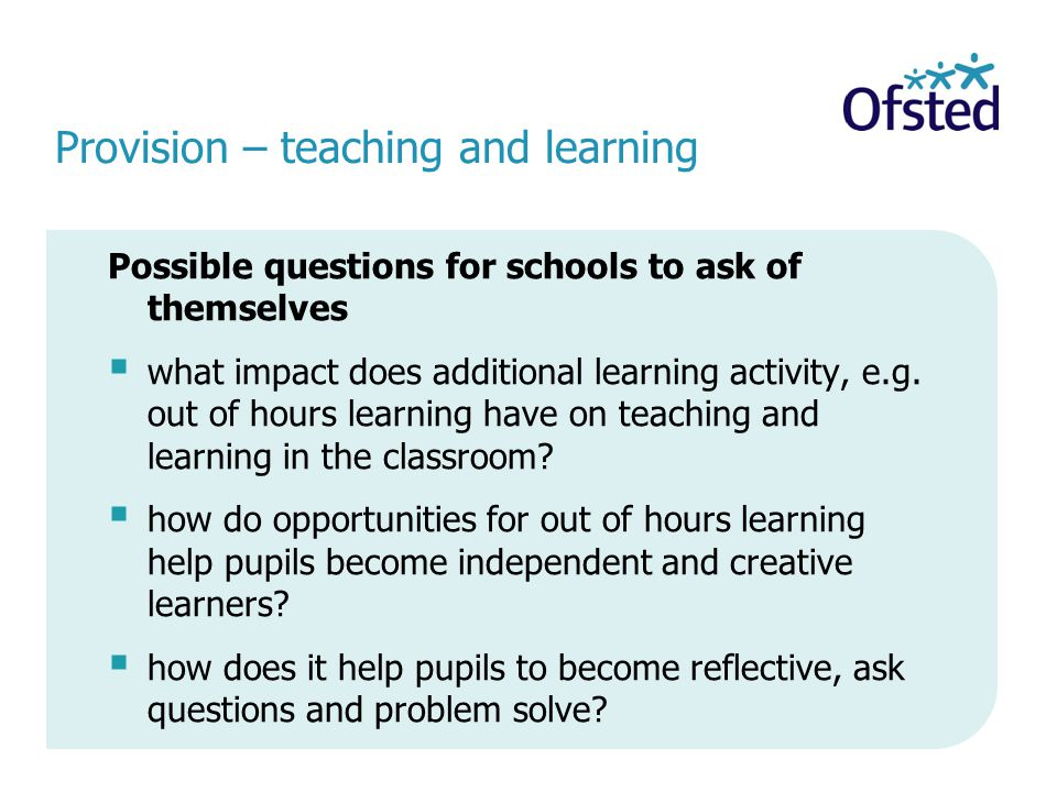 Provision – teaching and learning Possible questions for schools to ask of themselves  what impact does additional learning activity, e.g.