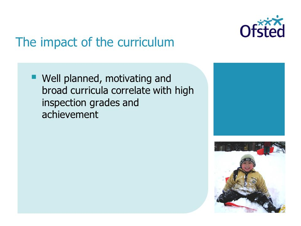  Well planned, motivating and broad curricula correlate with high inspection grades and achievement The impact of the curriculum