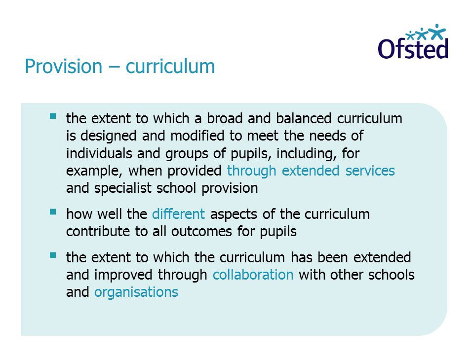 Provision – curriculum  the extent to which a broad and balanced curriculum is designed and modified to meet the needs of individuals and groups of pupils, including, for example, when provided through extended services and specialist school provision  how well the different aspects of the curriculum contribute to all outcomes for pupils  the extent to which the curriculum has been extended and improved through collaboration with other schools and organisations