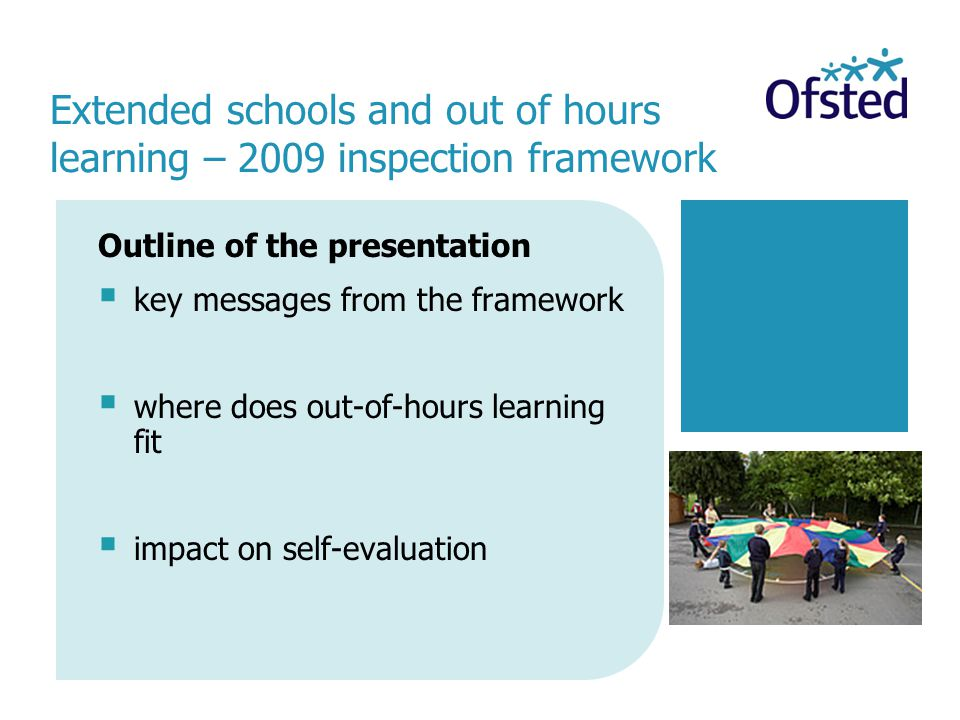 Outline of the presentation  key messages from the framework  where does out-of-hours learning fit  impact on self-evaluation Extended schools and out of hours learning – 2009 inspection framework