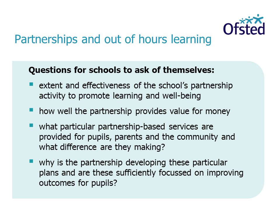 Partnerships and out of hours learning Questions for schools to ask of themselves:  extent and effectiveness of the school's partnership activity to promote learning and well-being  how well the partnership provides value for money  what particular partnership-based services are provided for pupils, parents and the community and what difference are they making.