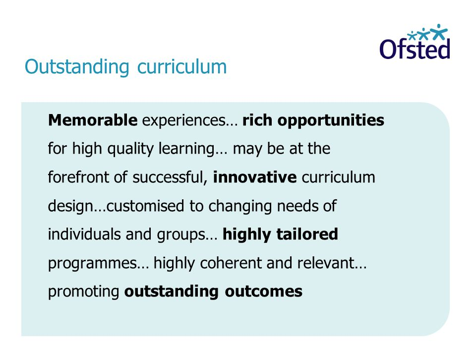 Outstanding curriculum Memorable experiences… rich opportunities for high quality learning… may be at the forefront of successful, innovative curriculum design…customised to changing needs of individuals and groups… highly tailored programmes… highly coherent and relevant… promoting outstanding outcomes