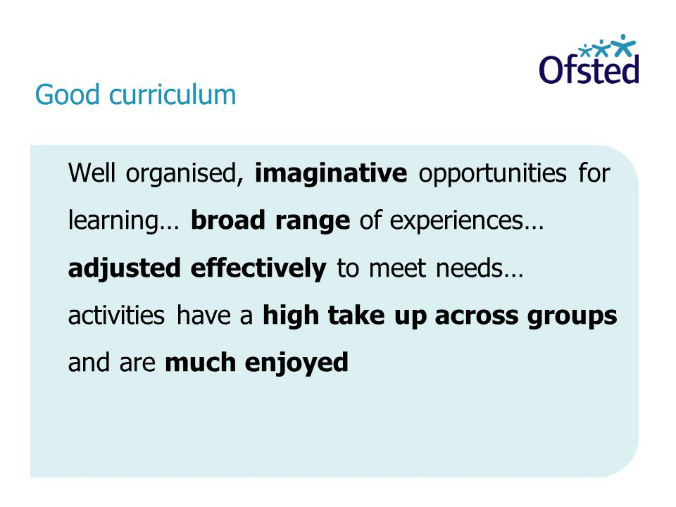 Good curriculum Well organised, imaginative opportunities for learning… broad range of experiences… adjusted effectively to meet needs… activities have a high take up across groups and are much enjoyed