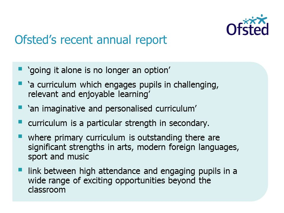Ofsted's recent annual report  'going it alone is no longer an option'  'a curriculum which engages pupils in challenging, relevant and enjoyable learning'  'an imaginative and personalised curriculum'  curriculum is a particular strength in secondary.