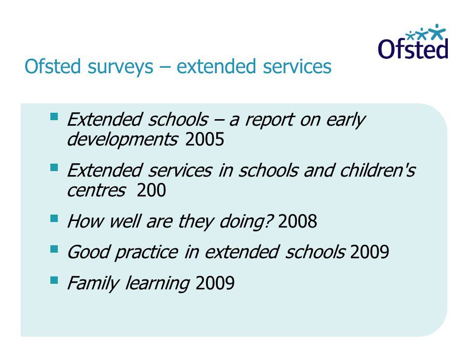 Ofsted surveys – extended services  Extended schools – a report on early developments 2005  Extended services in schools and children s centres 200  How well are they doing.
