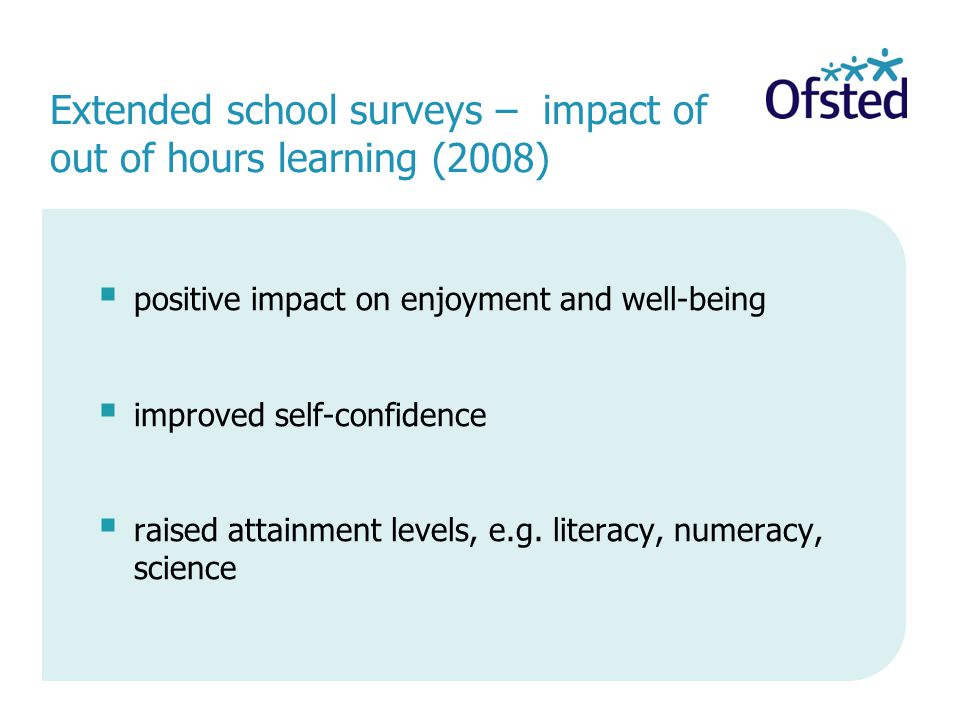 Extended school surveys – impact of out of hours learning (2008)  positive impact on enjoyment and well-being  improved self-confidence  raised attainment levels, e.g.