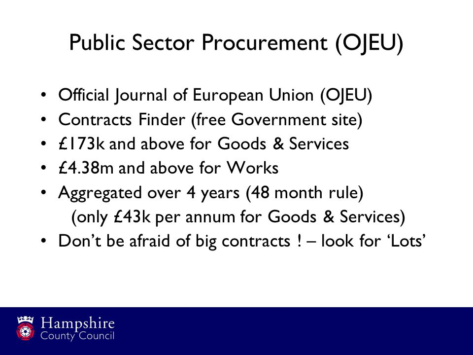 Public Sector Procurement (OJEU) Official Journal of European Union (OJEU) Contracts Finder (free Government site) £173k and above for Goods & Services £4.38m and above for Works Aggregated over 4 years (48 month rule) (only £43k per annum for Goods & Services) Don't be afraid of big contracts .