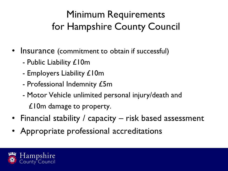Minimum Requirements for Hampshire County Council Insurance (commitment to obtain if successful) - Public Liability £10m - Employers Liability £10m - Professional Indemnity £5m - Motor Vehicle unlimited personal injury/death and £10m damage to property.