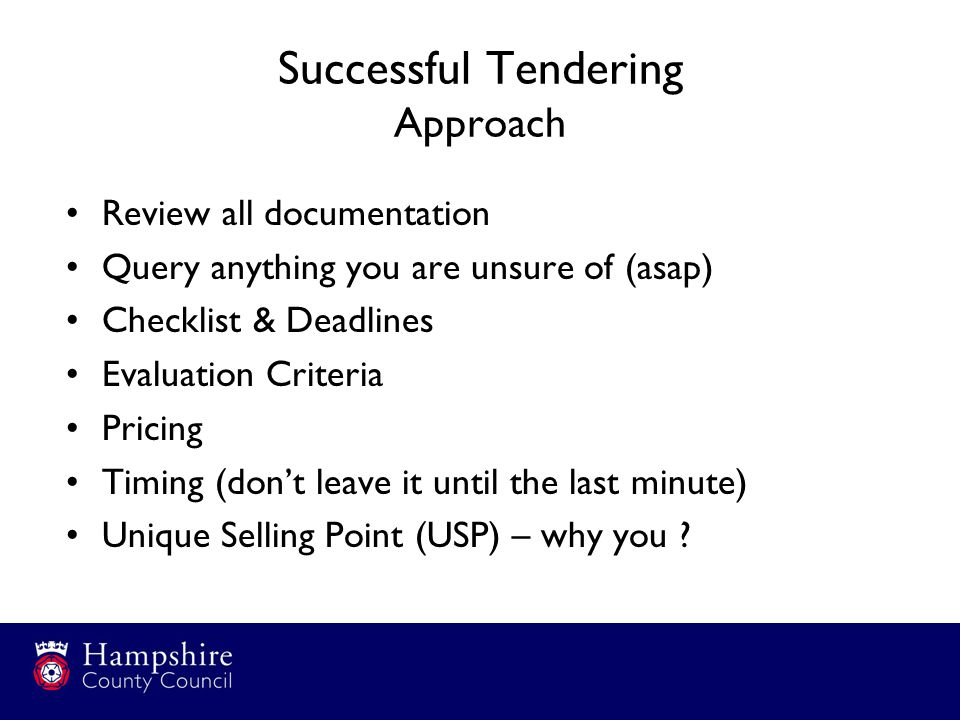 Successful Tendering Approach Review all documentation Query anything you are unsure of (asap) Checklist & Deadlines Evaluation Criteria Pricing Timing (don't leave it until the last minute) Unique Selling Point (USP) – why you