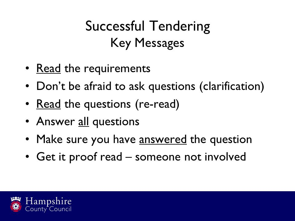 Successful Tendering Key Messages Read the requirements Don't be afraid to ask questions (clarification) Read the questions (re-read) Answer all questions Make sure you have answered the question Get it proof read – someone not involved