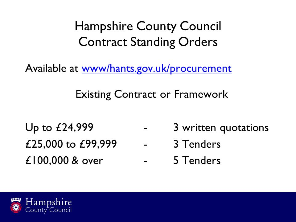 Hampshire County Council Contract Standing Orders Available at www/hants.gov.uk/procurement Existing Contract or Framework Up to £24,999-3 written quotations £25,000 to £99,999-3 Tenders £100,000 & over-5 Tenders