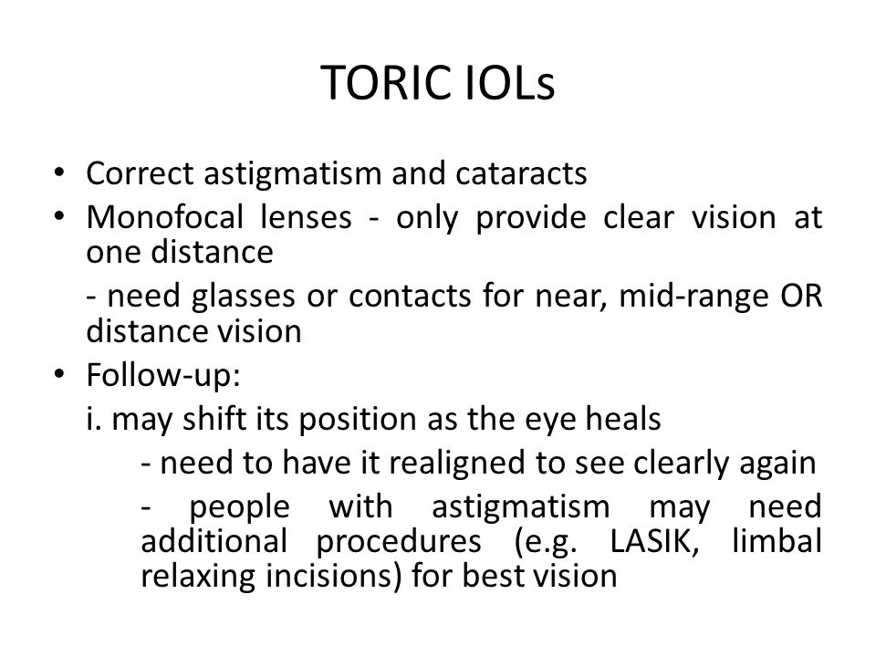 TORIC IOLs Correct astigmatism and cataracts Monofocal lenses - only provide clear vision at one distance - need glasses or contacts for near, mid-range OR distance vision Follow-up: i.