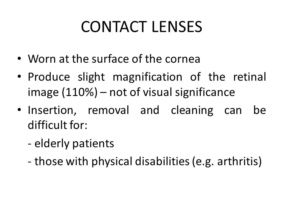 CONTACT LENSES Worn at the surface of the cornea Produce slight magnification of the retinal image (110%) – not of visual significance Insertion, removal and cleaning can be difficult for: - elderly patients - those with physical disabilities (e.g.