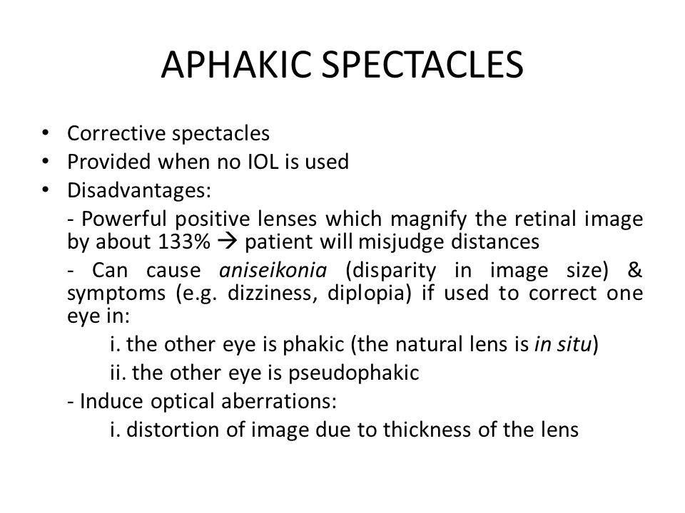 APHAKIC SPECTACLES Corrective spectacles Provided when no IOL is used Disadvantages: - Powerful positive lenses which magnify the retinal image by about 133%  patient will misjudge distances - Can cause aniseikonia (disparity in image size) & symptoms (e.g.