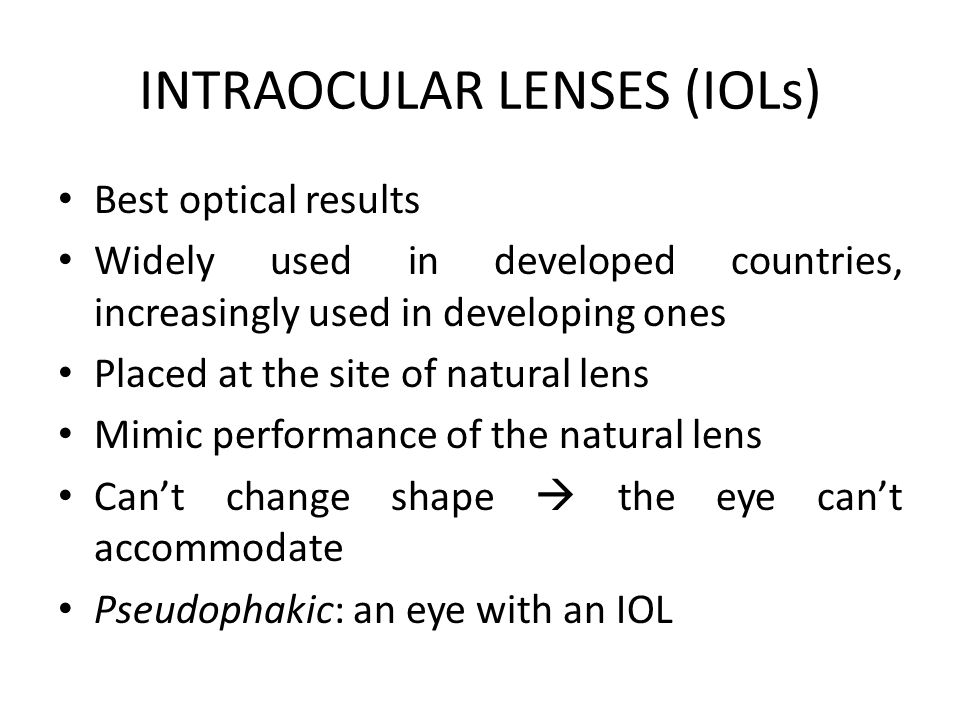INTRAOCULAR LENSES (IOLs) Best optical results Widely used in developed countries, increasingly used in developing ones Placed at the site of natural lens Mimic performance of the natural lens Can't change shape  the eye can't accommodate Pseudophakic: an eye with an IOL