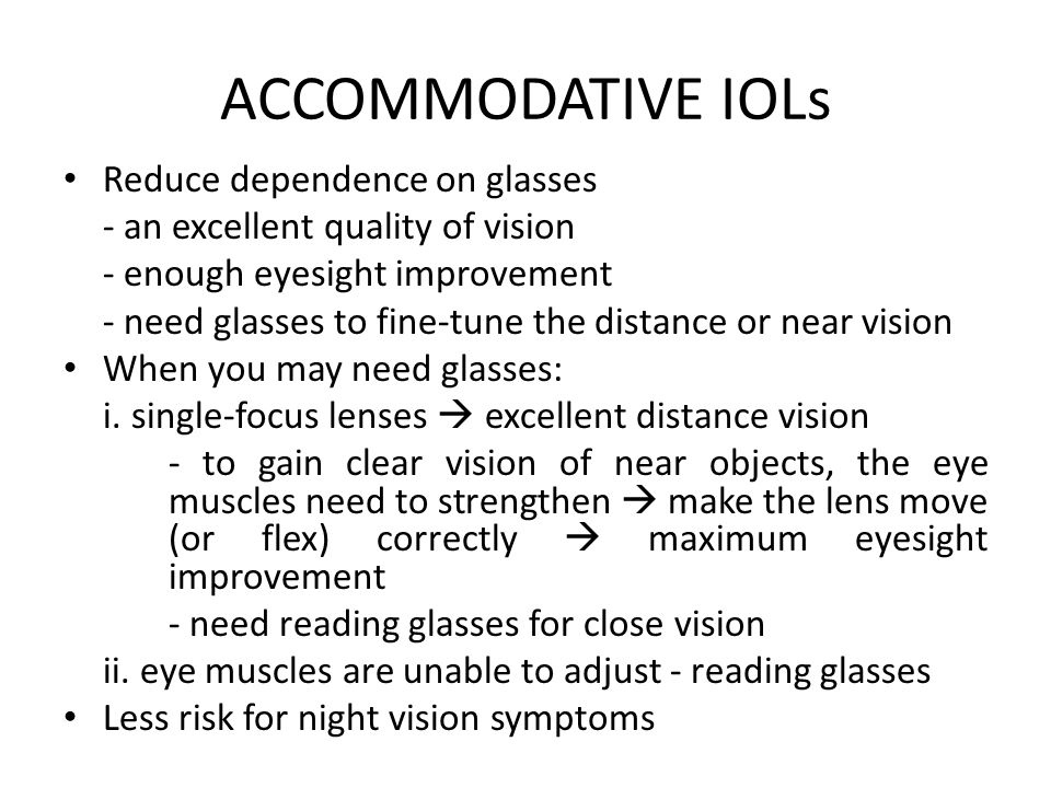 ACCOMMODATIVE IOLs Reduce dependence on glasses - an excellent quality of vision - enough eyesight improvement - need glasses to fine-tune the distance or near vision When you may need glasses: i.