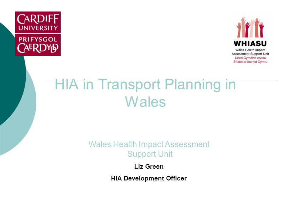 HIA in Transport Planning in Wales Wales Health Impact Assessment Support Unit Liz Green HIA Development Officer