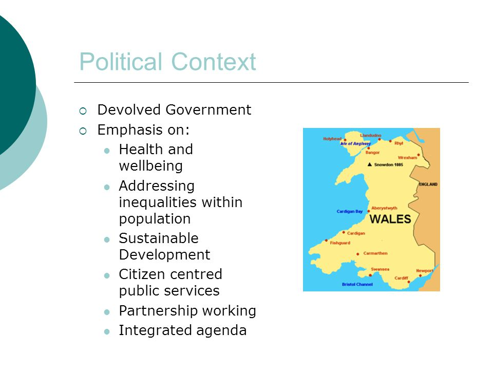 Political Context  Devolved Government  Emphasis on: Health and wellbeing Addressing inequalities within population Sustainable Development Citizen centred public services Partnership working Integrated agenda