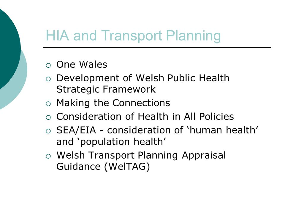 HIA and Transport Planning  One Wales  Development of Welsh Public Health Strategic Framework  Making the Connections  Consideration of Health in All Policies  SEA/EIA - consideration of 'human health' and 'population health'  Welsh Transport Planning Appraisal Guidance (WelTAG)