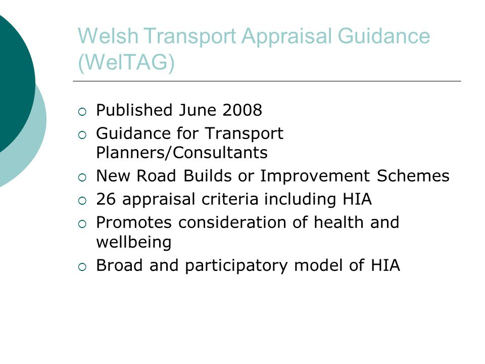 Welsh Transport Appraisal Guidance (WelTAG)  Published June 2008  Guidance for Transport Planners/Consultants  New Road Builds or Improvement Schemes  26 appraisal criteria including HIA  Promotes consideration of health and wellbeing  Broad and participatory model of HIA