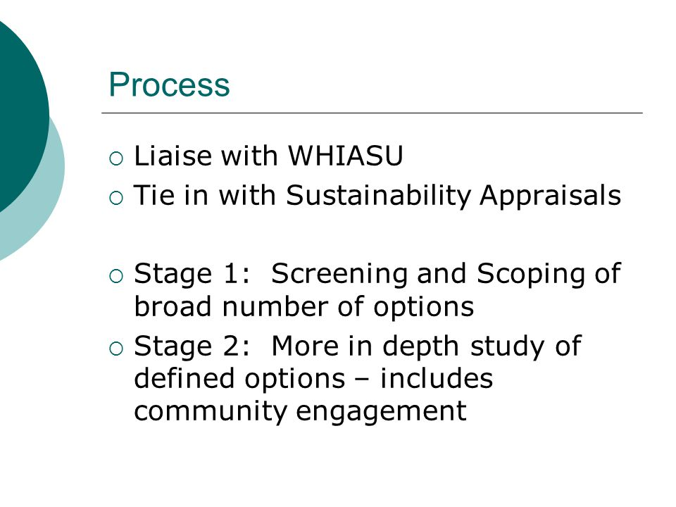 Process  Liaise with WHIASU  Tie in with Sustainability Appraisals  Stage 1: Screening and Scoping of broad number of options  Stage 2: More in depth study of defined options – includes community engagement