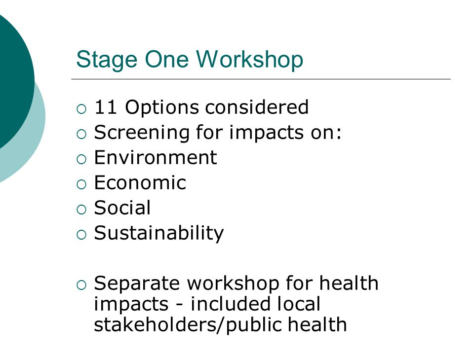 Stage One Workshop  11 Options considered  Screening for impacts on:  Environment  Economic  Social  Sustainability  Separate workshop for health impacts - included local stakeholders/public health