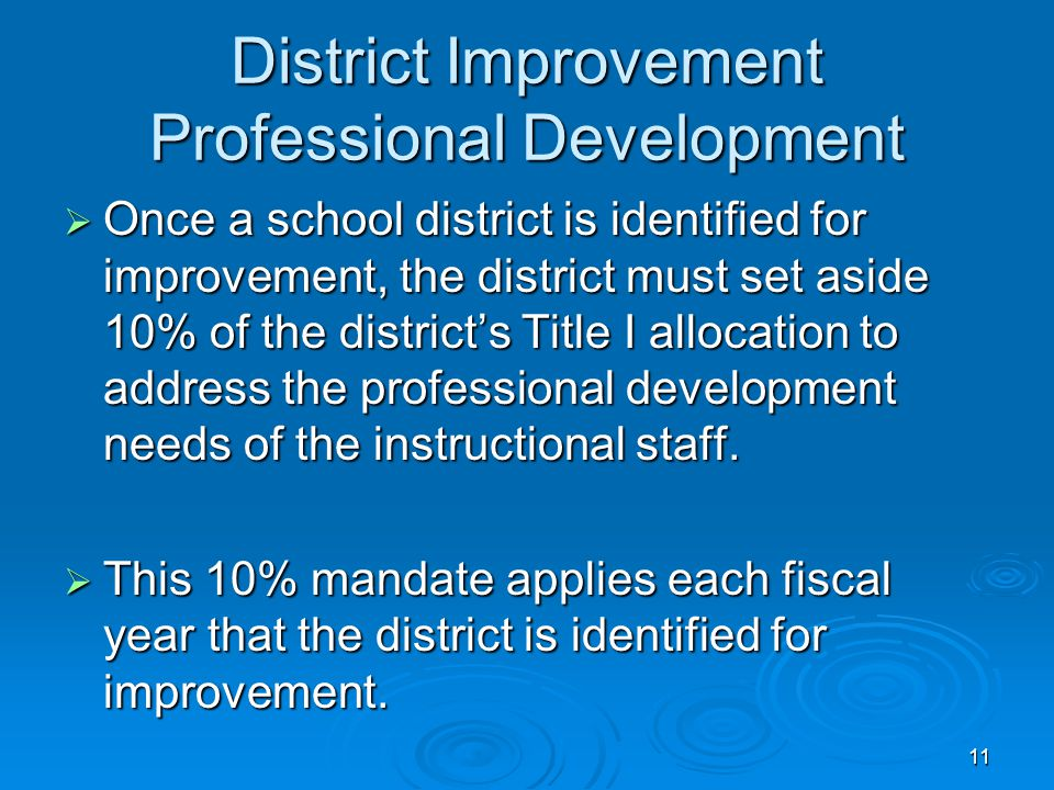 11 District Improvement Professional Development  Once a school district is identified for improvement, the district must set aside 10% of the district's Title I allocation to address the professional development needs of the instructional staff.