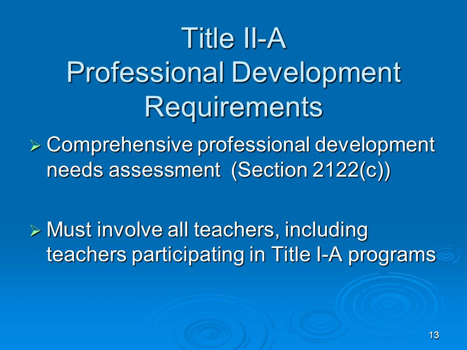 13 Title II-A Professional Development Requirements  Comprehensive professional development needs assessment (Section 2122(c))  Must involve all teachers, including teachers participating in Title I-A programs