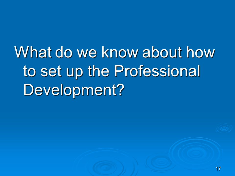 17 What do we know about how to set up the Professional Development