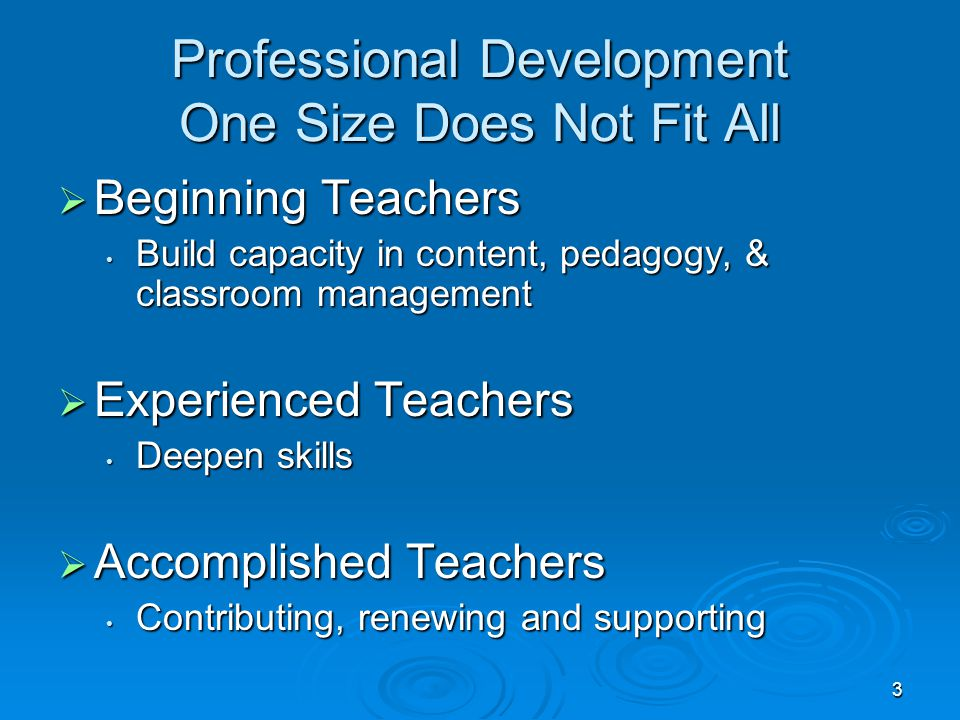 3 Professional Development One Size Does Not Fit All  Beginning Teachers Build capacity in content, pedagogy, & classroom management Build capacity in content, pedagogy, & classroom management  Experienced Teachers Deepen skills Deepen skills  Accomplished Teachers Contributing, renewing and supporting Contributing, renewing and supporting